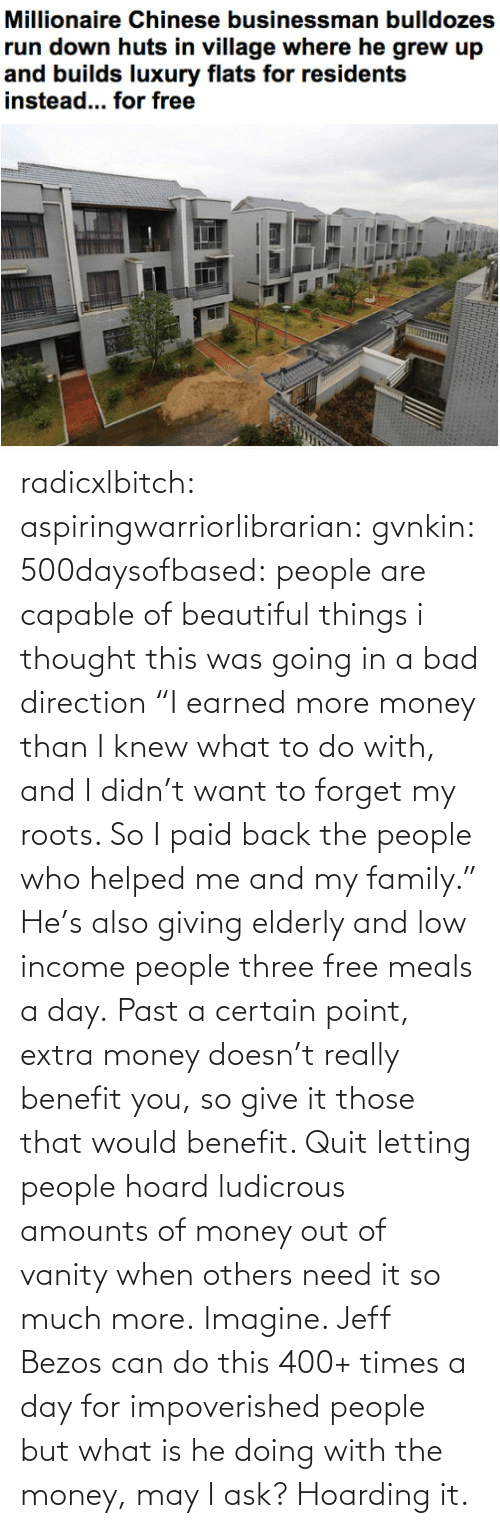 "ask: radicxlbitch:  aspiringwarriorlibrarian:  gvnkin:  500daysofbased:  people are capable of beautiful things  i thought this was going in a bad direction  ""I earned more money than I knew what to do with, and I didn't want to forget my roots. So I paid back the people who helped me and my family."" He's also giving elderly and low income people three free meals a day. Past a certain point, extra money doesn't really benefit you, so give it those that would benefit. Quit letting people hoard ludicrous amounts of money out of vanity when others need it so much more.   Imagine. Jeff Bezos can do this 400+ times a day for impoverished people but what is he doing with the money, may I ask? Hoarding it."