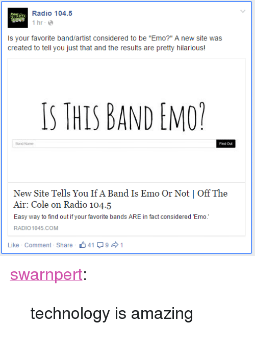 """Favorite Band: Radio 104.5  İhr.@  045  Is your favorite band/artist considered to be """"Emo?"""" A new site was  created to tell you just that and the results are pretty hilarious!  S THIS BAND EMO  Band Name  Now Site Tells You Ilf Λ Band Is E UIO (Jr Nepi   Off l'h ,  Air: Cole on Radio 104.5  Easy way to find out if your favorite bands ARE in fact considered Emo.  RADIO 1045.COM  Like . Comment. Share  山41  9 → 1 <p><a class=""""tumblr_blog"""" href=""""http://swarnpert.tumblr.com/post/108876739335"""" target=""""_blank"""">swarnpert</a>:</p> <blockquote> <p>technology is amazing</p> </blockquote>"""