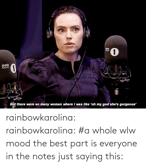 Gorgeous: RADIO  But there were so many women where I was like 'oh my god she's gorgeous' rainbowkarolina:  rainbowkarolina: #a whole wlw mood the best part is everyone in the notes just saying this: