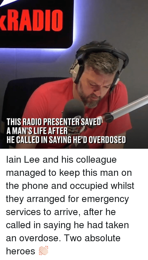 Overdose: RADIO  THIS RADIO PRESENTER SAVED  A MAN'S LIFE AFTER  HE CALLED IN SAYING HE'D OVERDOSED Iain Lee and his colleague managed to keep this man on the phone and occupied whilst they arranged for emergency services to arrive, after he called in saying he had taken an overdose. Two absolute heroes 👏🏻