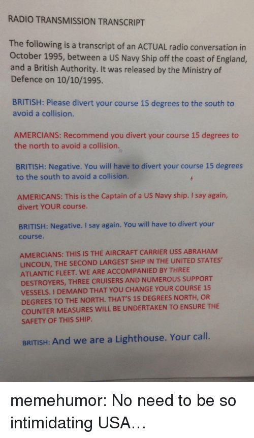 carrier: RADIO TRANSMISSION TRANSCRIPT  The following is a transcript of an ACTUAL radio conversation in  October 1995, between a US Navy Ship off the coast of England,  and a British Authority. It was released by the Ministry of  Defence on 10/10/1995.  BRITISH: Please divert your course 15 degrees to the south to  avoid a collision.  AMERCIANS: Recommend you divert your course 15 degrees to  the north to avoid a collision.  BRITISH: Negative. You will have to divert your course 15 degrees  to the south to avoid a collision.  AMERICANS: This is the Captain of a US Navy ship. I say again,  divert YOUR course.  BRITISH: Negative. I say again. You will have to divert your  course.  AMERCIANS: THIS IS THE AIRCRAFT CARRIER USS ABRAHAM  LINCOLN, THE SECOND LARGEST SHIP IN THE UNITED STATES,  ATLANTIC FLEET. WE ARE ACCOMPANIED BY THREE  DESTROYERS, THREE CRUISERS AND NUMEROUS SUPPORT  VESSELS. I DEMAND THAT YOU CHANGE YOUR COURSE 15  DEGREES TO THE NORTH. THATS 15 DEGREES NORTH, OR  COUNTER MEASURES WILL BE UNDERTAKEN TO ENSURE THE  SAFETY OF THIS SHIP  BRITISH: And we are a Lighthouse. Your call. memehumor:  No need to be so intimidating USA…