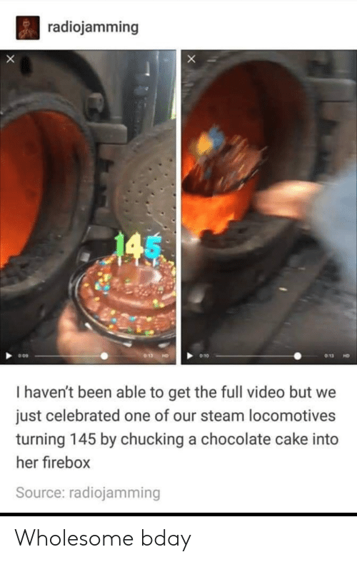 chucking: radiojamming  X  013  9 10  HD  I haven't been able to get the full video but we  just celebrated one of our steam locomotives  turning 145 by chucking a chocolate cake into  her firebox  Source: radiojamming Wholesome bday