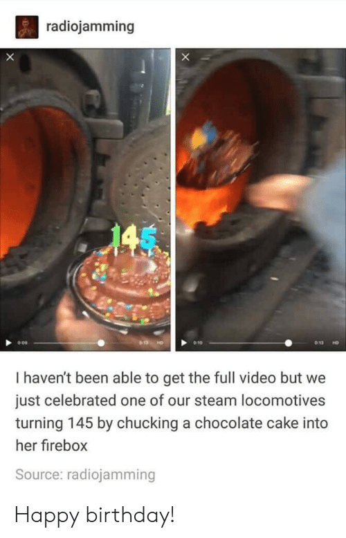 chucking: radiojamming  X  145  HD  I haven't been able to get the full video but  just celebrated one of our steam locomotives  turning 145 by chucking a chocolate cake into  her firebox  Source: radiojamming Happy birthday!