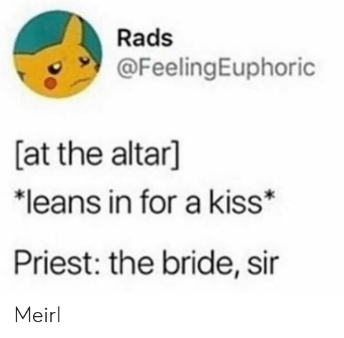 priest: Rads  @FeelingEuphoric  [at the altar]  *leans in for a kiss  Priest: the bride, sir Meirl