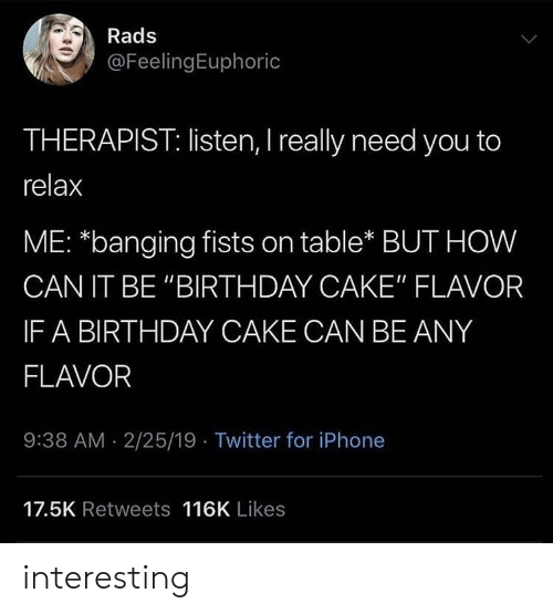 """fists: Rads  @FeelingEuphoric  THERAPIST: listen, I really need you to  relax  ME: *banging fists on table* BUT HOW  CAN IT BE """"BIRTHDAY CAKE"""" FLAVOR  IF A BIRTHDAY CAKE CAN BE ANY  FLAVOR  9:38 AM 2/25/19 Twitter for iPhone  17.5K Retweets 116K Likes interesting"""