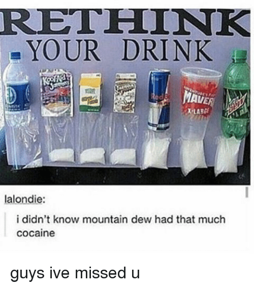 Cocaines: RAETHLINK  YOUR DRINK  a  MAL  lalondie:  i didn't know mountain dew had that much  cocaine guys ive missed u