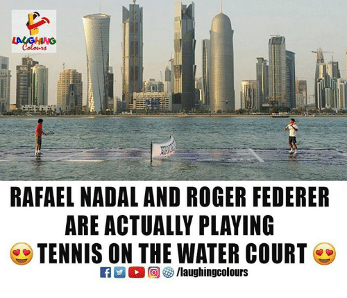 Roger, Tennis, and Water: RAFAEL NADAL AND ROGER FEDERER  ARE ACTUALLY PLAYING  TENNIS ON THE WATER COURT