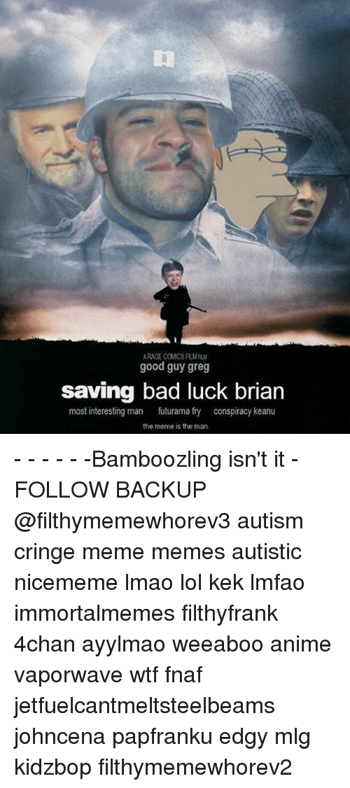 conspiracy keanu: RAGE COMCS FLMFIL  good guy greg  saving bad luck brian  most interesting man  futurama fry  conspiracy keanu  the meme is the man - - - - - -Bamboozling isn't it - FOLLOW BACKUP @filthymemewhorev3 autism cringe meme memes autistic nicememe lmao lol kek lmfao immortalmemes filthyfrank 4chan ayylmao weeaboo anime vaporwave wtf fnaf jetfuelcantmeltsteelbeams johncena papfranku edgy mlg kidzbop filthymemewhorev2