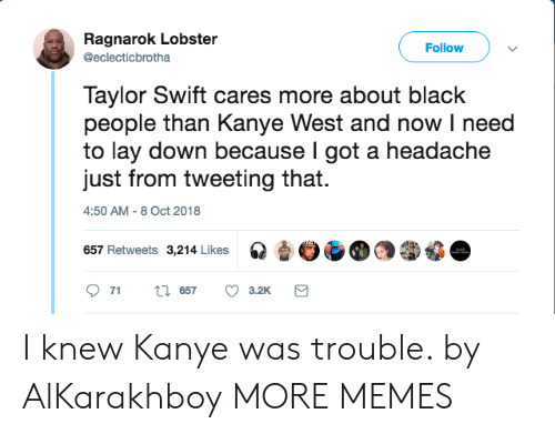 Dank, Kanye, and Memes: Ragnarok Lobster  @eclecticbrotha  Follow  Taylor Swift cares more about black  people than Kanye West and now I need  to lay down because l got a headache  just from tweeting that.  4:50 AM-8 Oct 2018  657 Retweets 3,214 Likes I knew Kanye was trouble. by AlKarakhboy MORE MEMES