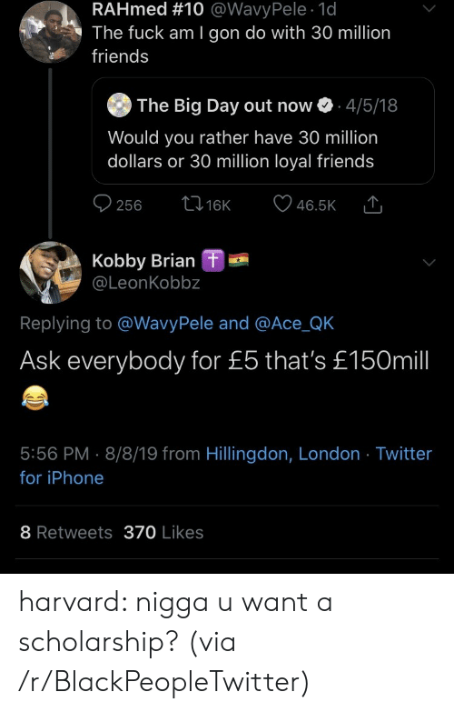 would you rather: RAHmed #10 @WavyPele 1d  The fuck am I gon do with 30 million  friends  The Big Day out now  4/5/18  Would you rather have 30 million  dollars or 30 million loyal friends  t16K  256  46.5K  Kobby Brian  @LeonKobbz  L  Replying to @WavyPele and @Ace_QK  Ask everybody for £5 that's £150mill  5:56 PM 8/8/19 from Hillingdon, London Twitter  for iPhone  8 Retweets370 Likes harvard: nigga u want a scholarship? (via /r/BlackPeopleTwitter)