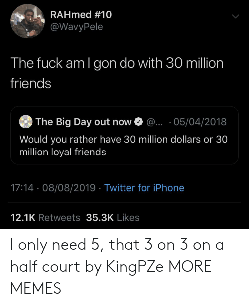 would you rather: RAHmed #10  @WavyPele  The fuck am I gon do with 30 million  friends  The Big Day out now  ... 05/04/2018  Would you rather have 30 million dollars or 30  million loyal friends  17:14 08/08/2019 Twitter for iPhone  12.1K Retweets 35.3K Likes I only need 5, that 3 on 3 on a half court by KingPZe MORE MEMES