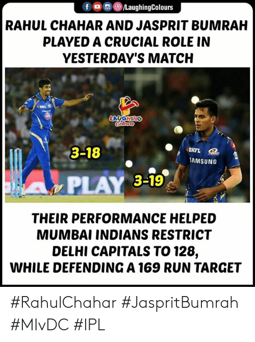 Run, Target, and Match: RAHUL CHAHAR AND JASPRIT BUMRAH  PLAYED A CRUCIAL ROLE IN  YESTERDAY'S MATCH  3-18  AMSUNG  PLAY 3-19  THEIR PERFORMANCE HELPED  MUMBAI INDIANS RESTRICT  DELHI CAPITALS TO 128,  WHILE DEFENDING A 169 RUN TARGET #RahulChahar #JaspritBumrah #MIvDC #IPL