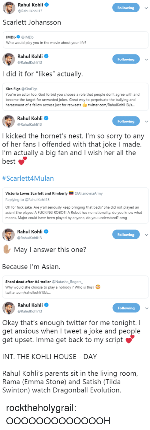 """Asian, Dragonball, and Fucking: Rahul Kohli  @RahulKohli13  Following  Scarlett Johansson  IMDb@IMDb  Who would play you in the movie about your life?   Rahul Kohli o  Following  @RahulKohli13  I did it for """"likes"""" actually  Kira Figs @KiraFigs  You're an actor too. God forbid you choose a role that people don't agree with and  become the target for unwanted jokes. Great way to perpetuate the bullying and  harassment of a fellow actress just for retweetstwitter.com/RahulKohli13/s...   Rahul Kohli  @RahulKohli13  Following  I kicked the hornet's nest. I'm so sorry to any  of her fans I offended with that joke I made.  I'm actually a big fan and I wish her all the  best  #Scarlett4Mulan  Victoria Loves Scarlett and Kimberly @AlianovnaArmy  Replying to @RahulKohli 13  Oh for fuck sake, Are y'all seriously keep bringing that back? She did not played an  asian! She played A FUCKING ROBOT! A Robot has no nationality, do you know what  means, Major could have been played by anyone, do you understand? omg   Rahul Kohli  @RahulKohli13  Following  May I answer this one?  Because I'm Asian.  Shani dead after A4 trailer @Natasha_Rogers  Why would she choose to play a nobody? Who is this?  twitter.com/rahulkohli13/s...   Rahul Kohli  @RahulKohli13  Following  Okay that's enough twitter for me tonight. I  get anxious when I tweet a joke and people  get upset. Imma get back to my script  INT. THE KOHLI HOUSE DAY  Rahul Kohli's parents sit in the living room,  Rama (Emma Stone) and Satish (Tilda  Swinton) watch Dragonball Evolution. rocktheholygrail: OOOOOOOOOOOOOH"""