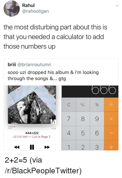gtg: Rahul  @rahooligan  the most disturbing part about this is  that you needed a calculator to add  those numbers up  briii @briannautumn  sooo uzi dropped his album & i'm looking  through the songs &... gtg  FOR  0  0  7 8 9  0:33  3:34  444+222  Lil Uzi Vert- Luv Is Rage 2  4 5 6 <p>2+2=5 (via /r/BlackPeopleTwitter)</p>