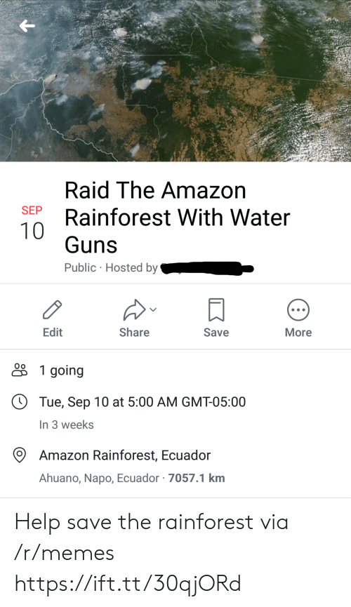 Amazon, Guns, and Memes: Raid The Amazon  SEP  Rainforest With Water  10  Guns  Public Hosted by  Edit  Share  Save  More  1 going  Tue, Sep 10 at 5:00 AM GMT-05:00  In 3 weeks  Amazon Rainforest, Ecuador  Ahuano, Napo, Ecuador 7057.1 km Help save the rainforest via /r/memes https://ift.tt/30qjORd