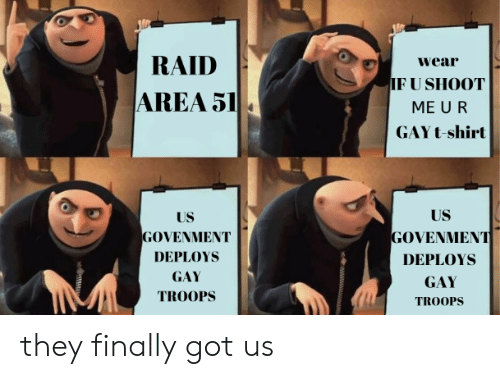 Reddit, Got, and Area 51: RAID  wear  IF U SHOOT  AREA 51  ME U R  GAY t-shirt  US  US  GOVENMΕNT  GOVENMENT  DEPLOYS  DEPLOYS  GAY  GAY  TROOPS  TROOPS they finally got us