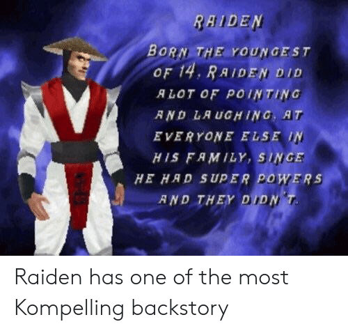 singe: RAIDEN  BORN THE YOUNGEST  OF 14, RAIDEN, DID  ALOT OF POINTING  R ND LA UGHING, AT  EVERYONE ELSE IN  HIS FAMILY, SINGE  HE HAD SUPER POWERS  AND THEY DIDN Raiden has one of the most Kompelling backstory