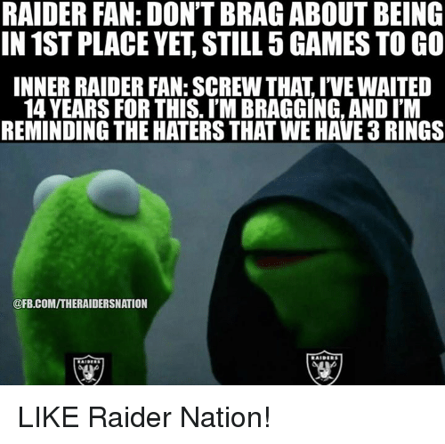Nfl, Raiders, and Bra: RAIDER FAN: DON'T BRA GABOUT BEING  IN 1ST PLACE YET STILL 5GAMES TO GO  INNER RAIDER FAN: SCREW THAT IVEWAITED  14 YEARS FOR THIS. I'M BRAGGING, AND ITM  REMINDING THE HATERSTHAT WE HAVE 3RINGS  @FB.COMITHERAIDERSNATION LIKE Raider Nation!