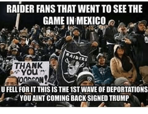 Memes, The Game, and Waves: RAIDER FANS THAT WENTTO SEE THE  GAME IN MEXICO  AIDERS  YOU  U FELL FORIT THIS IS THE 1ST WAVE OF DEPORTATIONS  YOU AINT COMING BACK SIGNED TRUMP