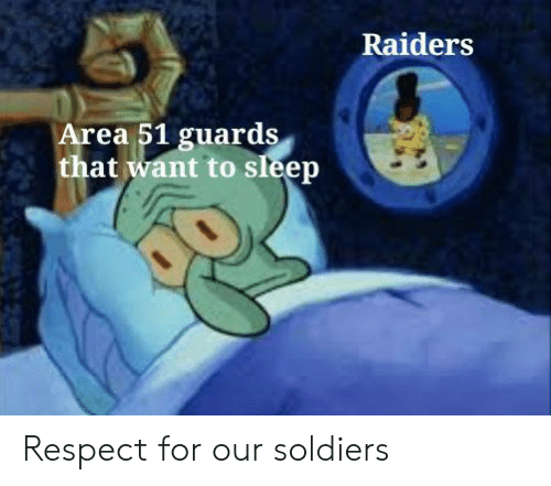 Respect, Soldiers, and Raiders: Raiders  Area 51 guards  that want to sleep Respect for our soldiers