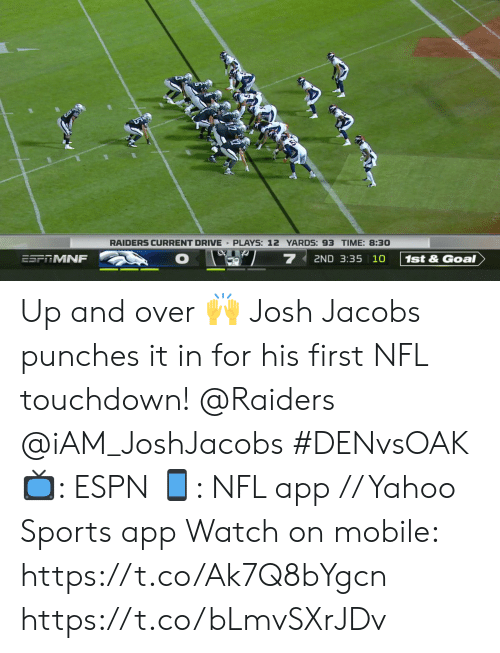 iam: RAIDERS CURRENT DRIVE PLAYS: 12 YARDS: 93 TIME: 8:30  7  2ND 3:35 10  ESFRMNF  1st&Goal Up and over 🙌  Josh Jacobs punches it in for his first NFL touchdown!  @Raiders @iAM_JoshJacobs  #DENvsOAK  📺: ESPN 📱: NFL app // Yahoo Sports app  Watch on mobile: https://t.co/Ak7Q8bYgcn https://t.co/bLmvSXrJDv