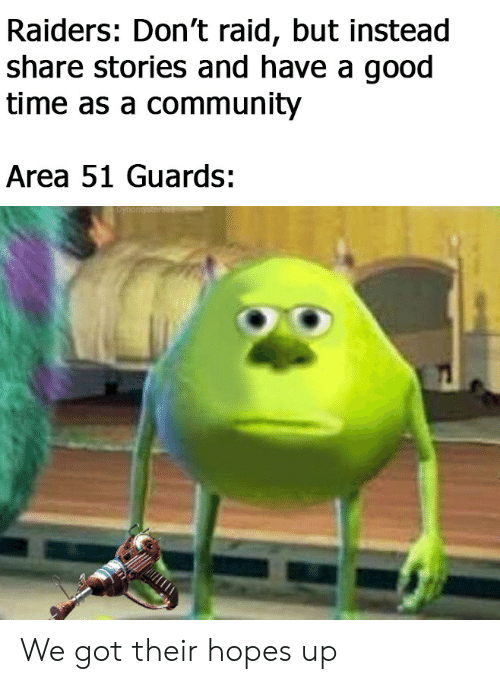 Community, Good, and Raiders: Raiders: Don't raid, but instead  share stories and have a good  time as a community  Area 51 Guards:  Dynomysters69 We got their hopes up