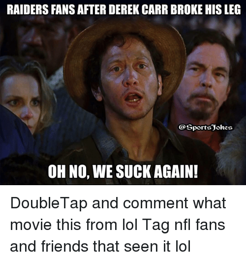 Nfl, Sports, and Leggings: RAIDERS FANS AFTER DEREK CARR BROKE HIS LEG  Sports okes  OH NO,  WE SUCK AGAIN! DoubleTap and comment what movie this from lol Tag nfl fans and friends that seen it lol
