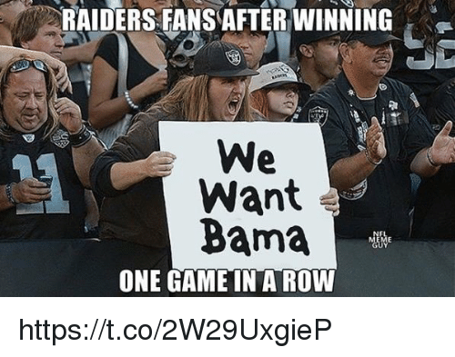 Game, Raiders, and One: RAIDERS FANS AFTER WINNING  We  Want  Bama  ONE GAME IN A ROW https://t.co/2W29UxgieP