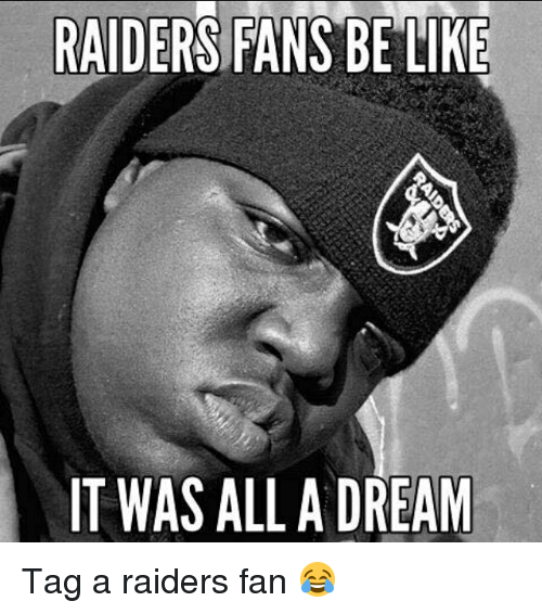A Dream, Be Like, and Funny: RAIDERS FANS BE LIKE  T WAS ALL A DREAM Tag a raiders fan 😂
