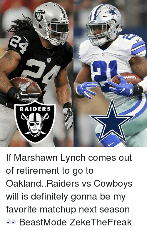 Dallas Cowboys, Definitely, and Marshawn Lynch: RAIDERS If Marshawn Lynch comes out of retirement to go to Oakland..Raiders vs Cowboys will is definitely gonna be my favorite matchup next season 👀 BeastMode ZekeTheFreak