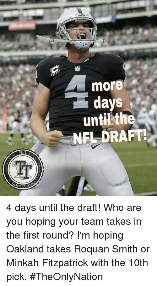 Memes, Raiders, and 🤖: RAIDERS  more  days  untilthe  NEL DRAFT  NF 4 days until the draft! Who are you hoping your team takes in the first round? I'm hoping Oakland takes Roquan Smith or Minkah Fitzpatrick with the 10th pick.  #TheOnlyNation