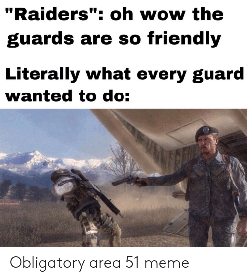 "Meme, Wow, and Raiders: ""Raiders"": oh wow the  guards are so friendly  Literally what every guard  wanted to do: Obligatory area 51 meme"