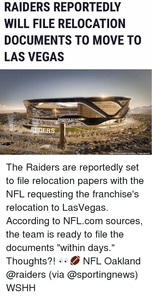 "Memes, Oakland Raiders, and Las Vegas: RAIDERS REPORTEDLY  WILL FILE RELOCATION  DOCUMENTS TO MOVE TO  LAS VEGAS  RAIDERS STADIUM  TRANCE The Raiders are reportedly set to file relocation papers with the NFL requesting the franchise's relocation to LasVegas. According to NFL.com sources, the team is ready to file the documents ""within days."" Thoughts?! 👀🏈 NFL Oakland @raiders (via @sportingnews) WSHH"