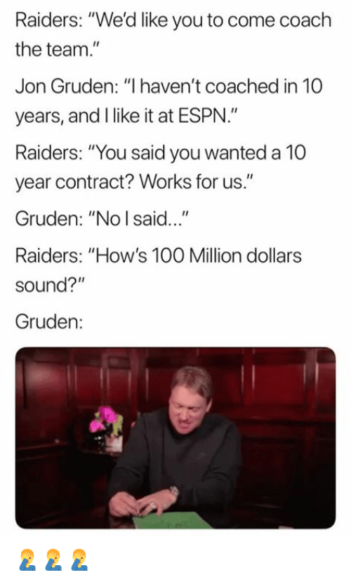 """Jon Gruden: Raiders: """"We'd like you to come coach  the team.  Jon Gruden: """"I haven't coached in 10  years, and I like it at ESPN.""""  Raiders: """"You said you wanted a 10  year contract? Works for us.""""  Gruden: """"No I said...""""  Raiders: """"How's 100 Million dollars  sound?""""  Gruden: 🤦♂️🤦♂️🤦♂️"""
