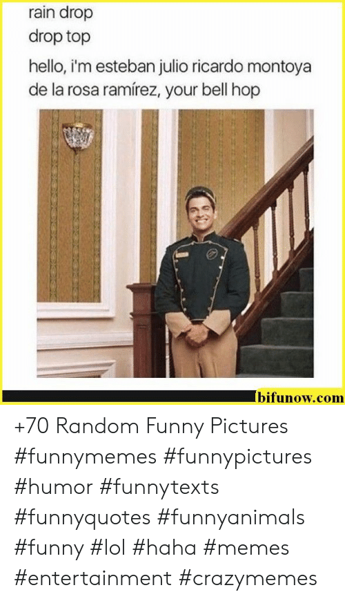 Esteban Julio Ricardo: rain drop  drop top  hello, i'm esteban julio ricardo montoya  de la rosa ramírez, your bell hop  bifunow.com +70 Random Funny Pictures #funnymemes #funnypictures #humor #funnytexts #funnyquotes #funnyanimals #funny #lol #haha #memes #entertainment #crazymemes
