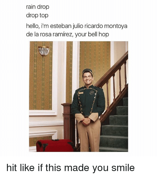 Esteban Julio Ricardo Montoya: rain drop  drop top  hello, i'm esteban julio ricardo montoya  de la rosa ramirez, your bell hop hit like if this made you smile