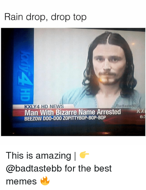 Drop Tops: Rain drop, drop top  KXLY4 HD NEWS  BadtasteBB  Man With Bizarre Name Arrested x  BEEZOW D00-D00 ZOPITTYBOP-BOP-BOP  6:3 This is amazing | 👉 @badtastebb for the best memes 🔥