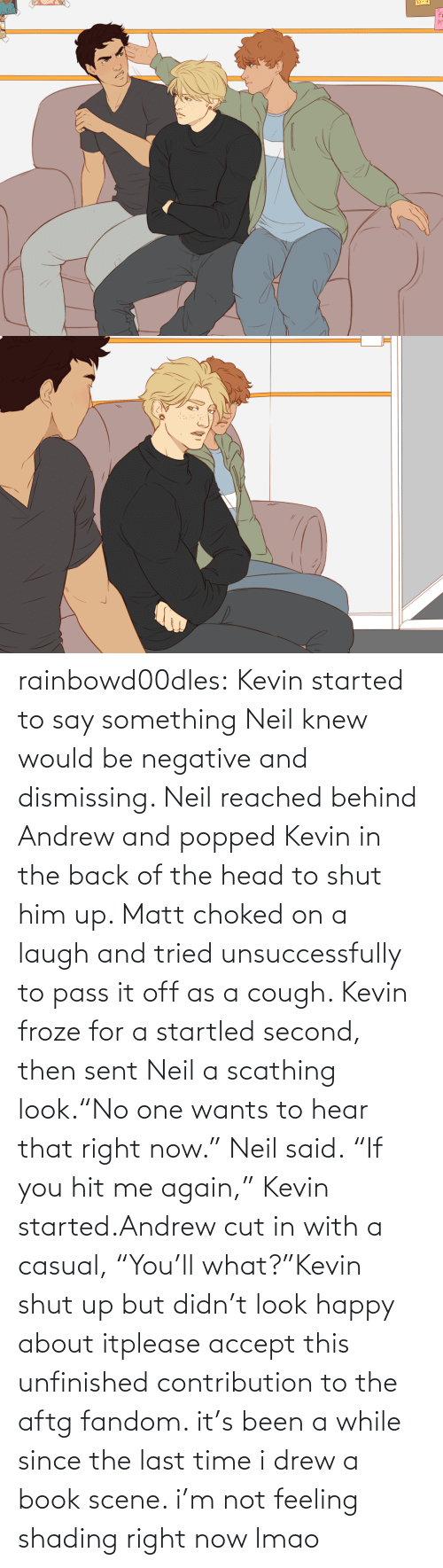 "Behind: rainbowd00dles:  Kevin started to say something Neil knew would be negative and dismissing. Neil reached behind Andrew and popped Kevin in the back of the head to shut him up. Matt choked on a laugh and tried unsuccessfully to pass it off as a cough. Kevin froze for a startled second, then sent Neil a scathing look.""No one wants to hear that right now."" Neil said. ""If you hit me again,"" Kevin started.Andrew cut in with a casual, ""You'll what?""Kevin shut up but didn't look happy about itplease accept this unfinished contribution to the aftg fandom. it's been a while since the last time i drew a book scene. i'm not feeling shading right now lmao"