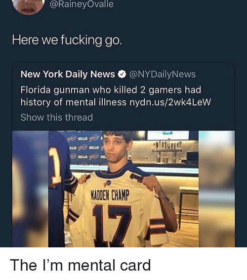 Nydailynews: @RaineyOvalle  Here we fucking go.  New York Daily News @NYDailyNews  Florida gunman who killed 2 gamers had  history of mental illness nydn.us/2wk4LeW  Show this thread  MADEN CHAMP The I'm mental card