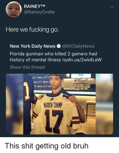 Nydailynews: RAINEYTM  @RaineyOvalle  Here we fucking go.  New York Daily News @NYDailyNews  Florida gunman who killed 2 gamers had  history of mental illness nydn.us/2wk4LeW  Show this thread  MADEN CHANP This shit getting old bruh