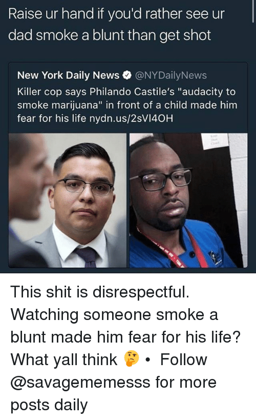 """Nydailynews: Raise ur hand if you'd rather see ur  dad smoke a blunt than get shot  New York Daily News·@NYDailyNews  Killer cop says Philando Castile's """"audacity to  smoke marijuana"""" in front of a child made him  fear for his life nydn.us/2sVI40H This shit is disrespectful. Watching someone smoke a blunt made him fear for his life? What yall think 🤔 • ➫➫ Follow @savagememesss for more posts daily"""