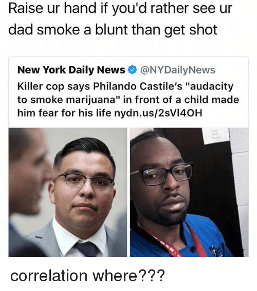 """Nydailynews: Raise ur hand if you'd rather see ur  dad smoke a blunt than get shot  New York Daily News @NYDailyNews  Killer cop says Philando Castile's """"audacity  to smoke marijuana"""" in front of a child made  him fear for his life nydn.us/2sVI40H correlation where???"""