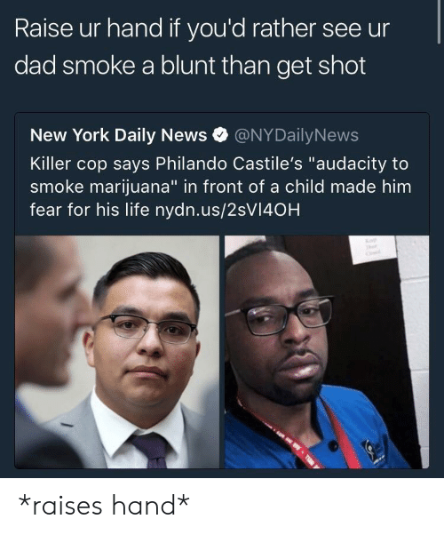 """Nydailynews: Raise ur hand if you'd rather see ur  dad smoke a blunt than get shot  New York Daily News @NYDailyNews  Killer cop says Philando Castile's """"audacity to  smoke marijuana"""" in front of a child made him  fear for his life nydn.us/2sVI40H *raises hand*"""