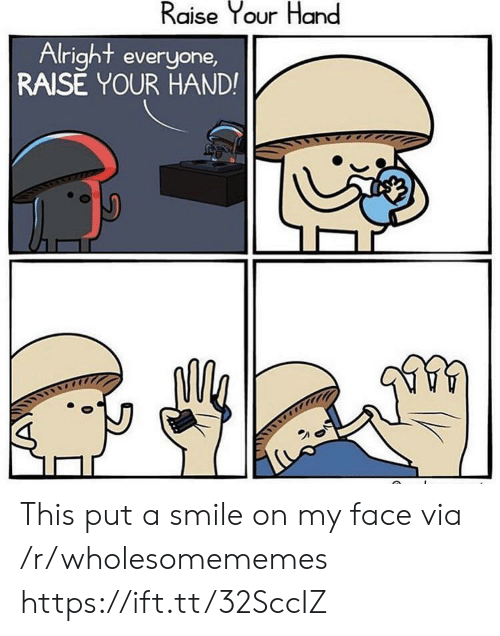 put a smile on: Raise Your Hand  Alright everyone,  RAISE YOUR HAND! This put a smile on my face via /r/wholesomememes https://ift.tt/32SccIZ