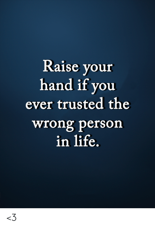 Wrong Person: Raise your  hand if you  ever trusted the  wrong person  in life. <3