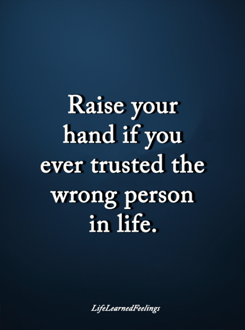 Wrong Person: Raise your  hand if you  ever trusted the  wrong person  in life.  LifeLearnedFeelings