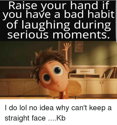 Raise Your Hand If You Have A Bad Habit Of Laughing During Serious Momments I Do Lol No Idea Why Can T Keep A Straight Face Kb Bad Meme On Esmemes Com