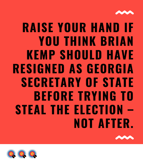 Memes, Georgia, and 🤖: RAISE YOUR HAND IF  YOU THINK BRIAN  KEMP SHOULD HAVE  RESIGNED AS GEORGIA  SECRETARY OF STATE  BEFORE TRYING TO  STEAL THE ELECTION  NOT AFTER 🎯🎯🎯