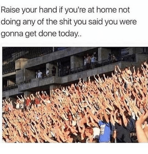 dones: Raise your hand if you're at home not  doing any of the shit you said you were  gonna get done today..