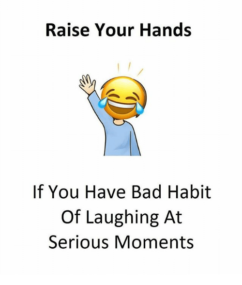 Habited: Raise Your Hands  If You Have Bad Habit  Of Laughing At  Serious Moments